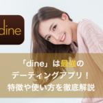 知らないと損!最強のデーティングアプリ「dine(ダイン)」を徹底解説